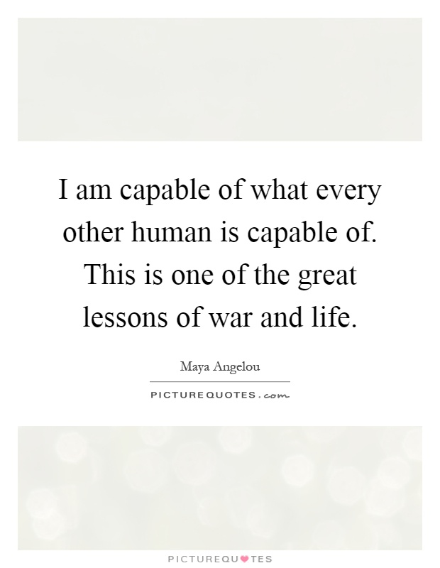 I am capable of what every other human is capable of. This is one of the great lessons of war and life Picture Quote #1