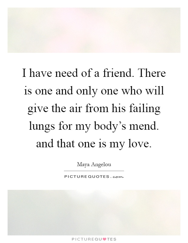 I have need of a friend. There is one and only one who will give the air from his failing lungs for my body's mend. and that one is my love Picture Quote #1
