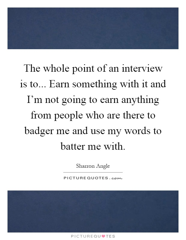 The whole point of an interview is to... Earn something with it and I'm not going to earn anything from people who are there to badger me and use my words to batter me with Picture Quote #1