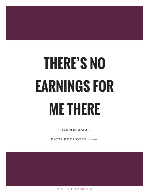 There's no earnings for me there Picture Quote #1