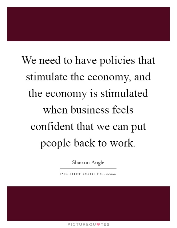 We need to have policies that stimulate the economy, and the economy is stimulated when business feels confident that we can put people back to work Picture Quote #1