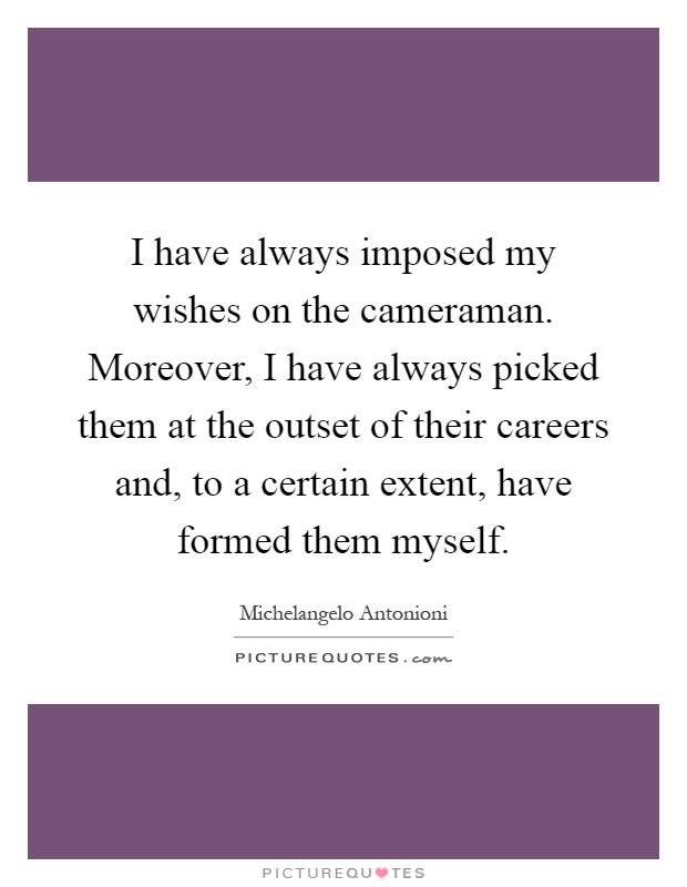 I have always imposed my wishes on the cameraman. Moreover, I have always picked them at the outset of their careers and, to a certain extent, have formed them myself Picture Quote #1