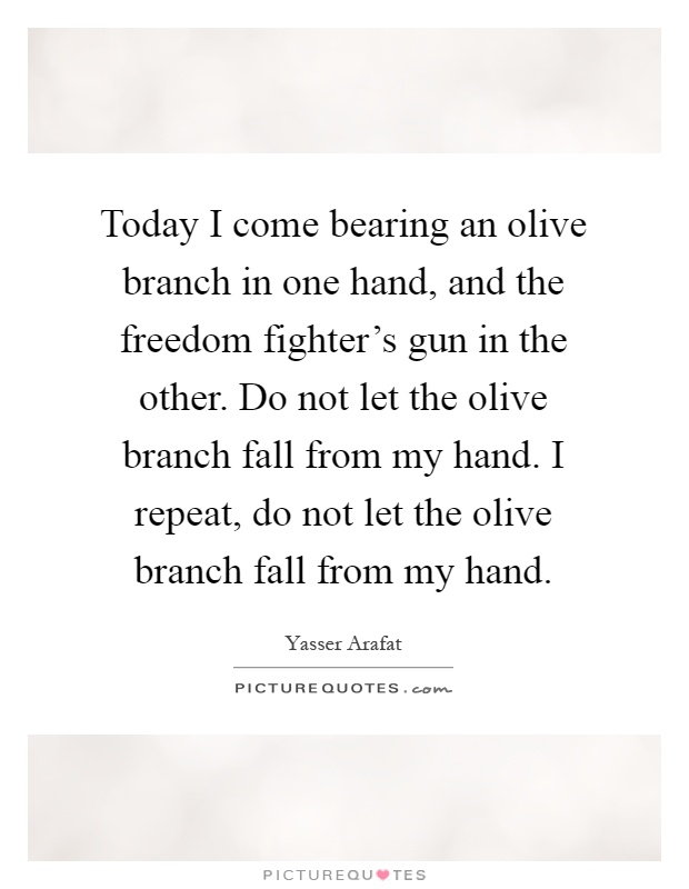 Today I come bearing an olive branch in one hand, and the freedom fighter's gun in the other. Do not let the olive branch fall from my hand. I repeat, do not let the olive branch fall from my hand Picture Quote #1
