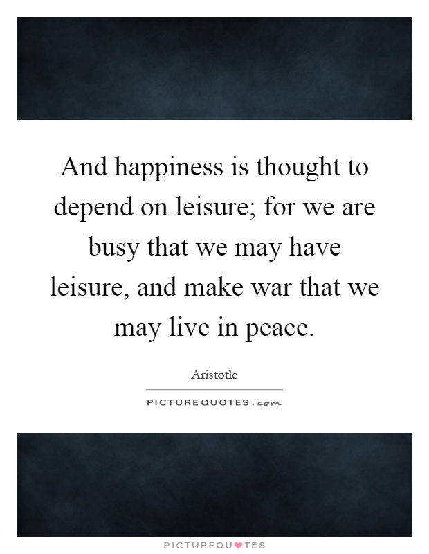 And happiness is thought to depend on leisure; for we are busy that we may have leisure, and make war that we may live in peace Picture Quote #1