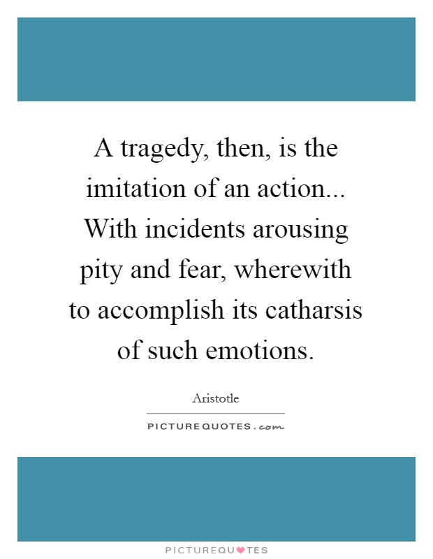 A tragedy, then, is the imitation of an action... With incidents arousing pity and fear, wherewith to accomplish its catharsis of such emotions Picture Quote #1
