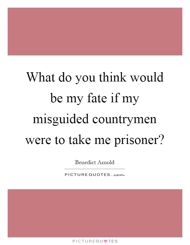 What do you think would be my fate if my misguided countrymen were to take me prisoner? Picture Quote #1