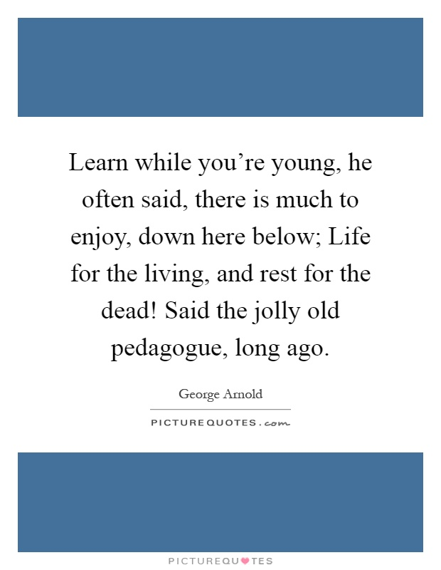 Learn while you're young, he often said, there is much to enjoy, down here below; Life for the living, and rest for the dead! Said the jolly old pedagogue, long ago Picture Quote #1
