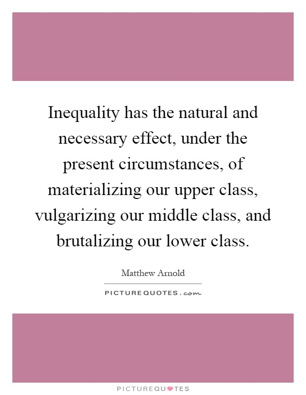 Inequality has the natural and necessary effect, under the present circumstances, of materializing our upper class, vulgarizing our middle class, and brutalizing our lower class Picture Quote #1