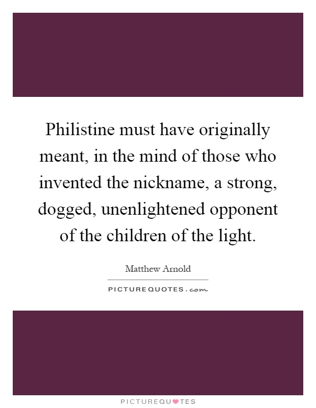 Philistine must have originally meant, in the mind of those who invented the nickname, a strong, dogged, unenlightened opponent of the children of the light Picture Quote #1