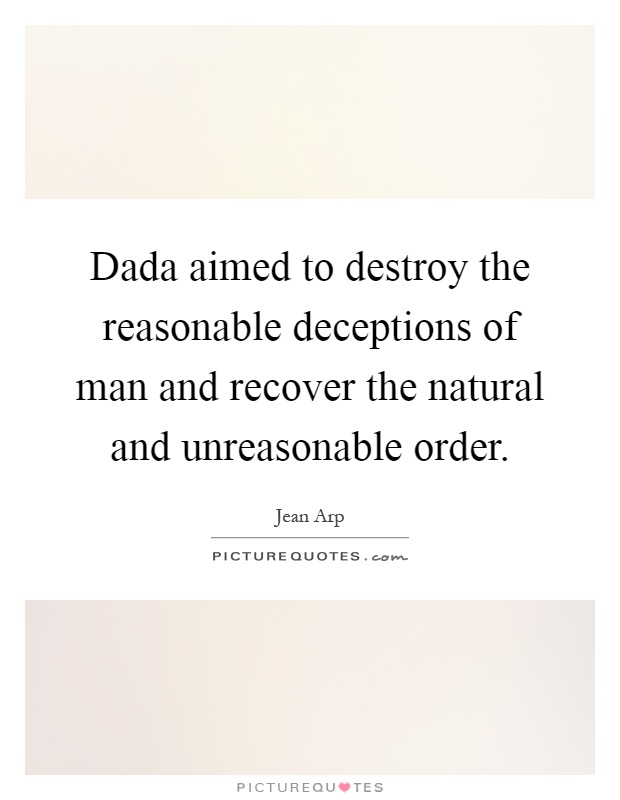 Dada aimed to destroy the reasonable deceptions of man and recover the natural and unreasonable order Picture Quote #1