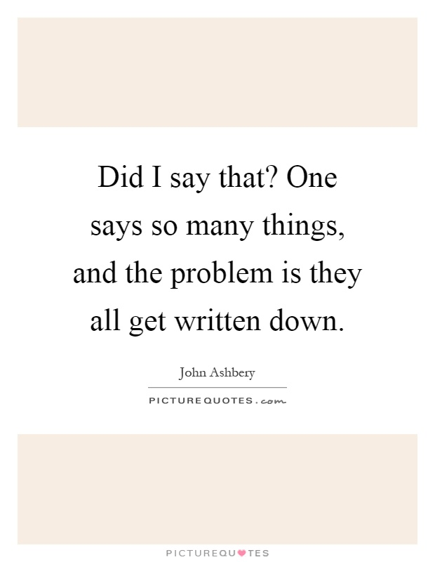 Did I say that? One says so many things, and the problem is they all get written down Picture Quote #1