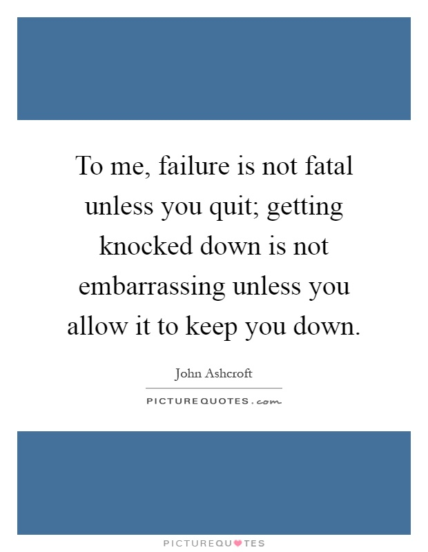 To me, failure is not fatal unless you quit; getting knocked down is not embarrassing unless you allow it to keep you down Picture Quote #1