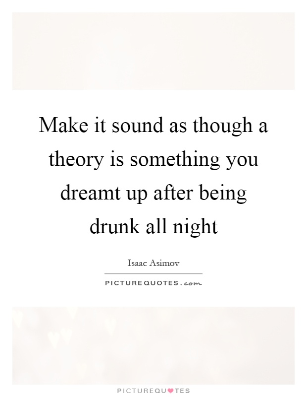 Make it sound as though a theory is something you dreamt up after being drunk all night Picture Quote #1