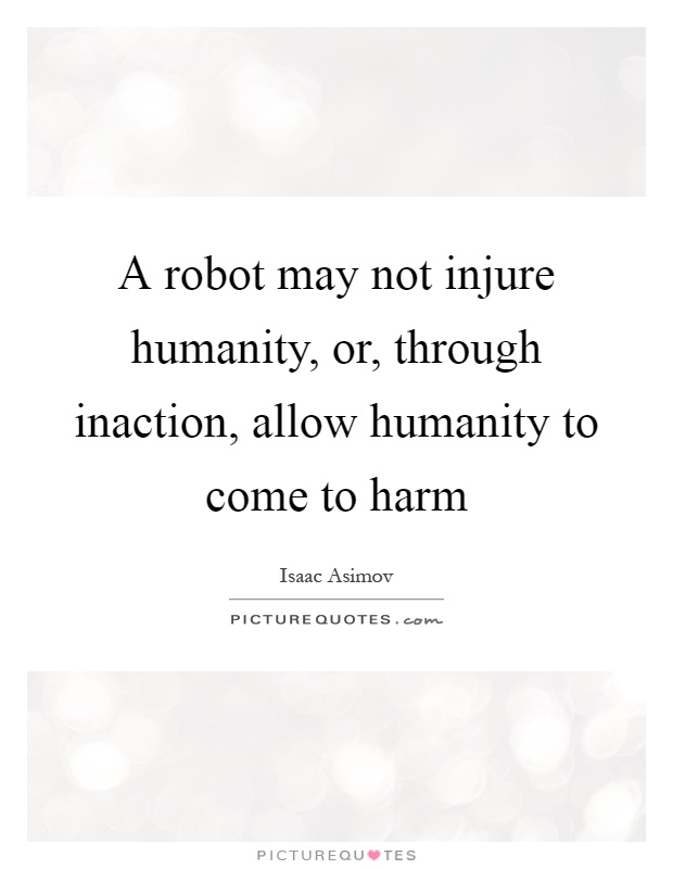 A robot may not injure humanity, or, through inaction, allow humanity to come to harm Picture Quote #1