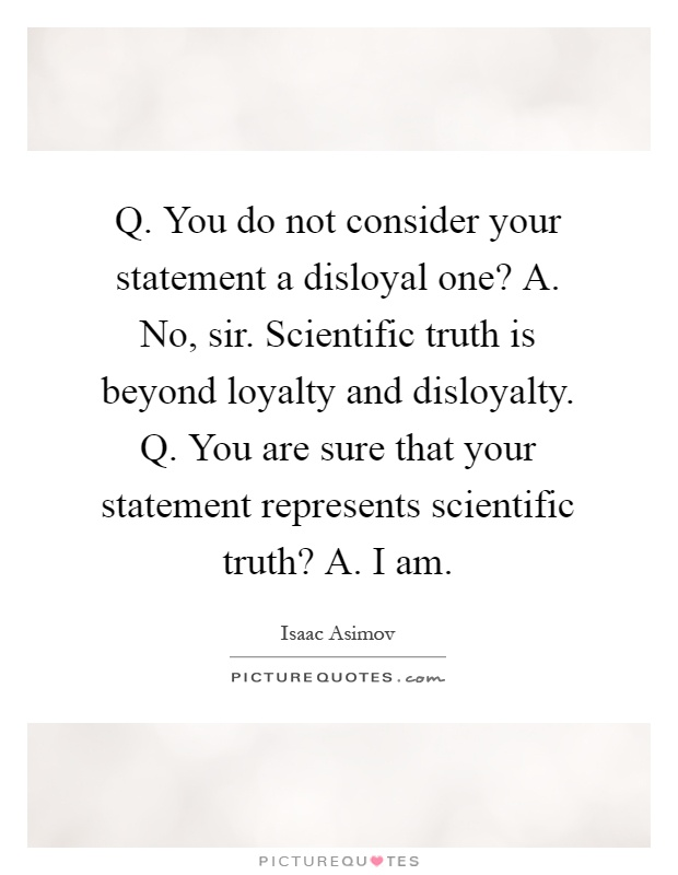 Q. You do not consider your statement a disloyal one? A. No, sir. Scientific truth is beyond loyalty and disloyalty. Q. You are sure that your statement represents scientific truth? A. I am Picture Quote #1