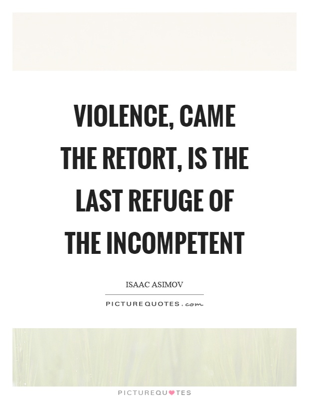Violence, came the retort, is the last refuge of the incompetent Picture Quote #1
