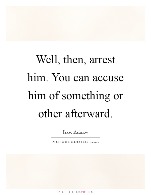 Well, then, arrest him. You can accuse him of something or other afterward Picture Quote #1