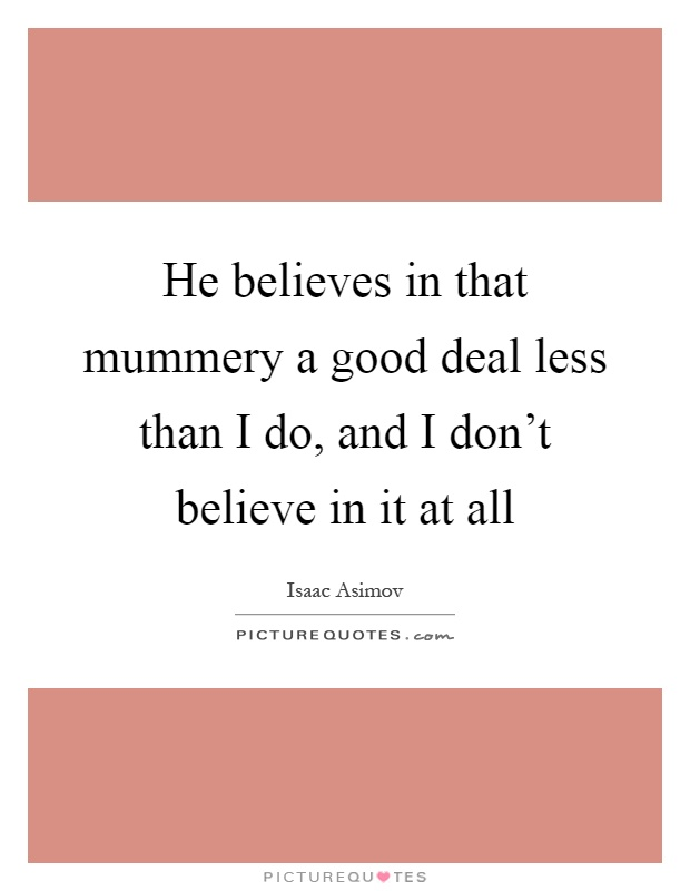 He believes in that mummery a good deal less than I do, and I don't believe in it at all Picture Quote #1