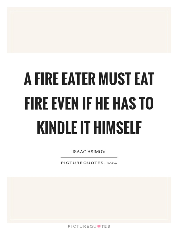 A fire eater must eat fire even if he has to kindle it himself Picture Quote #1