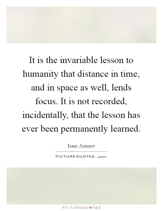 It is the invariable lesson to humanity that distance in time, and in space as well, lends focus. It is not recorded, incidentally, that the lesson has ever been permanently learned Picture Quote #1
