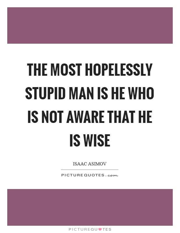 The most hopelessly stupid man is he who is not aware that he is wise Picture Quote #1