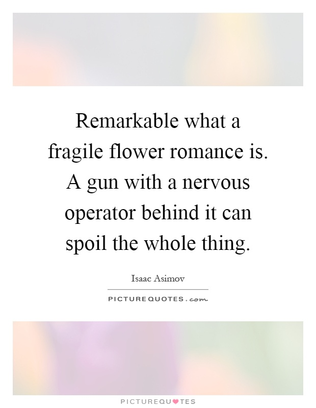 Remarkable what a fragile flower romance is. A gun with a nervous operator behind it can spoil the whole thing Picture Quote #1