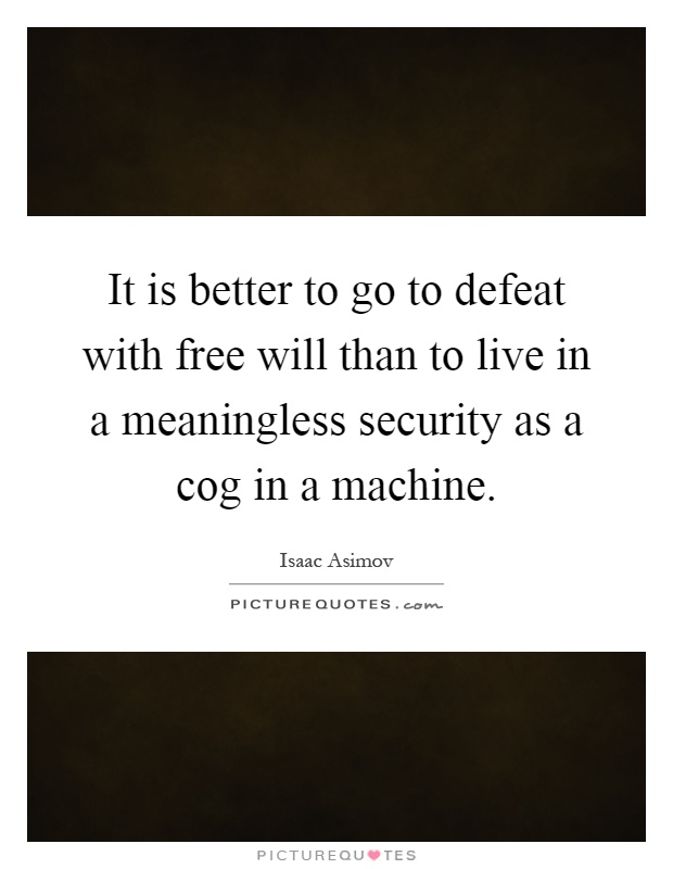 It is better to go to defeat with free will than to live in a meaningless security as a cog in a machine Picture Quote #1
