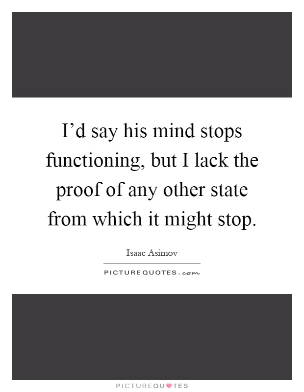 I'd say his mind stops functioning, but I lack the proof of any other state from which it might stop Picture Quote #1