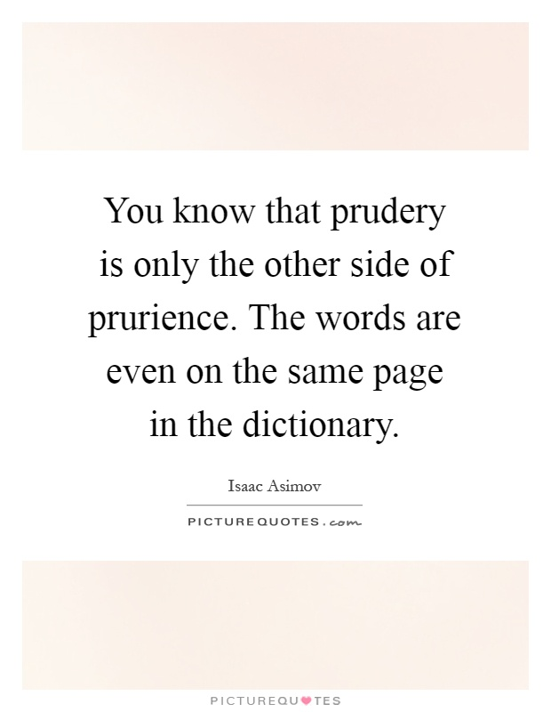 You know that prudery is only the other side of prurience. The words are even on the same page in the dictionary Picture Quote #1