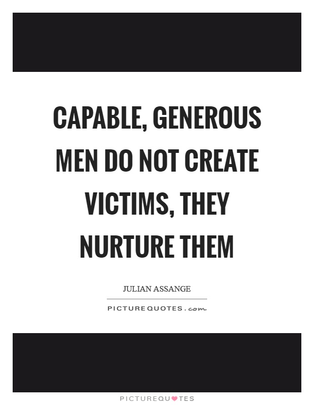 Capable, generous men do not create victims, they nurture them Picture Quote #1