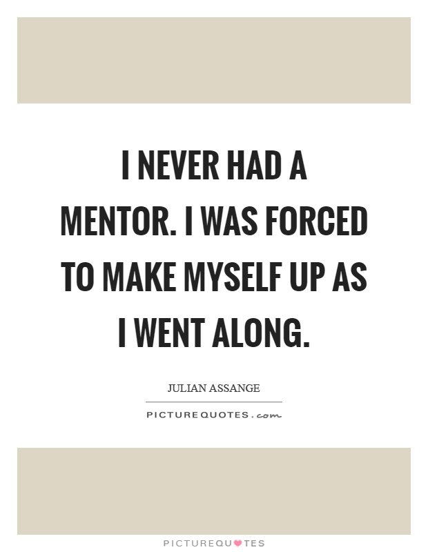 I never had a mentor. I was forced to make myself up as I went along Picture Quote #1