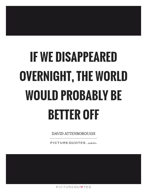 If we disappeared overnight, the world would probably be better off Picture Quote #1