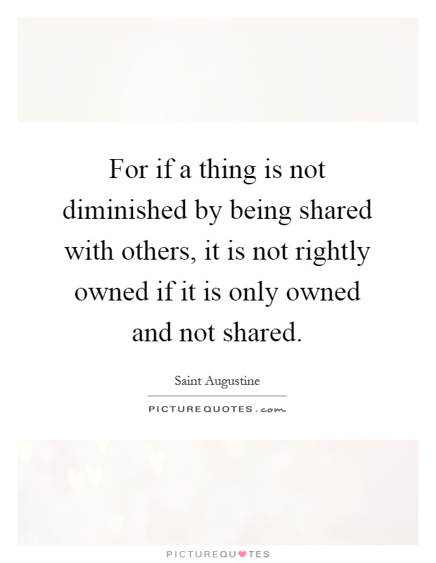For if a thing is not diminished by being shared with others, it is not rightly owned if it is only owned and not shared Picture Quote #1