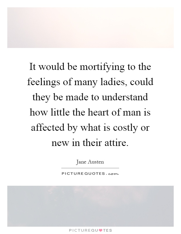 It would be mortifying to the feelings of many ladies, could they be made to understand how little the heart of man is affected by what is costly or new in their attire Picture Quote #1