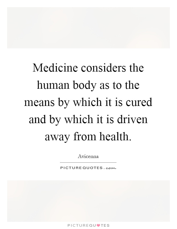 Medicine considers the human body as to the means by which it is cured and by which it is driven away from health Picture Quote #1