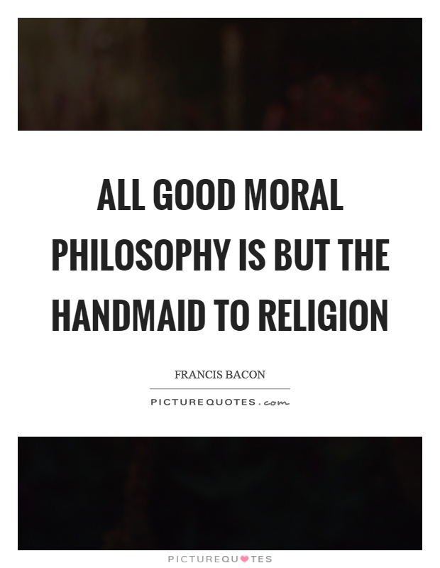 All good moral philosophy is but the handmaid to religion Picture Quote #1