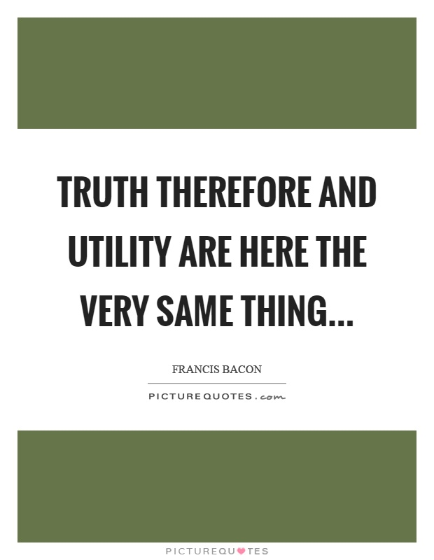 Truth therefore and utility are here the very same thing… Picture Quote #1