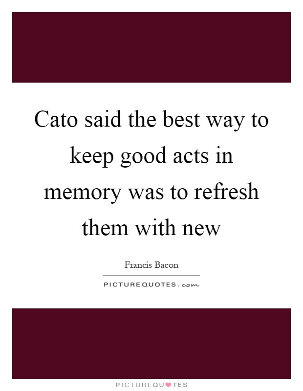 Cato said the best way to keep good acts in memory was to refresh them with new Picture Quote #1