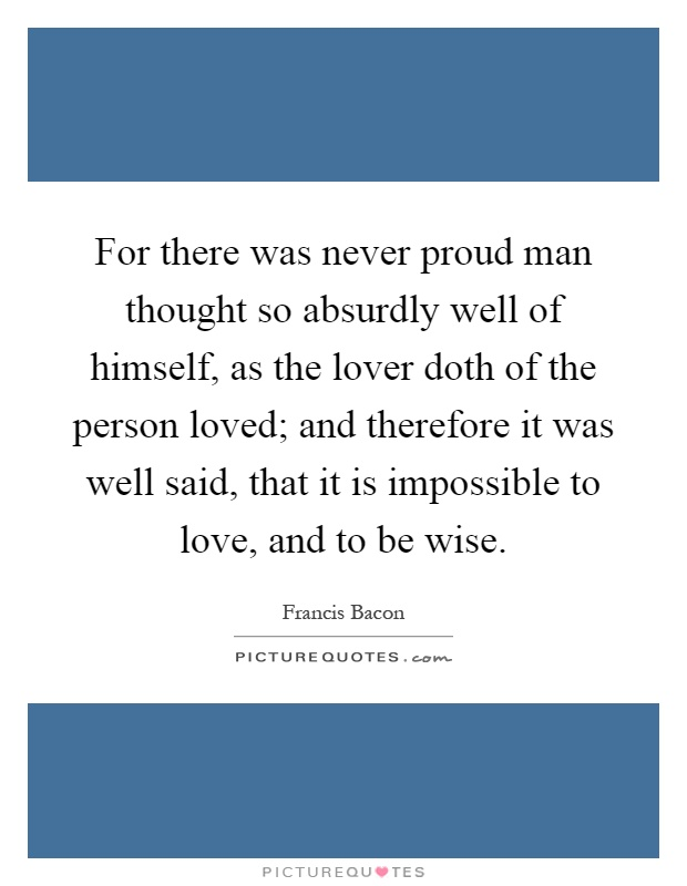 For there was never proud man thought so absurdly well of himself, as the lover doth of the person loved; and therefore it was well said, that it is impossible to love, and to be wise Picture Quote #1