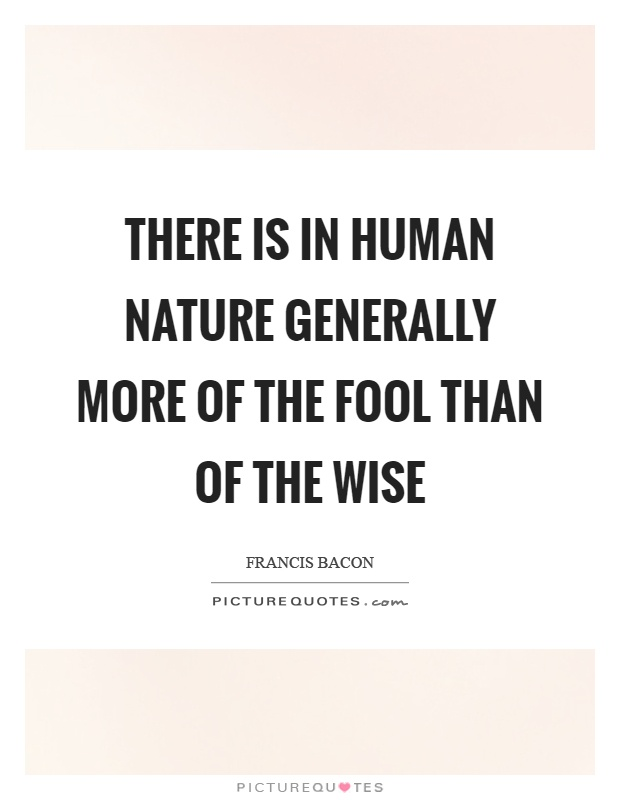 There is in human nature generally more of the fool than of the wise Picture Quote #1