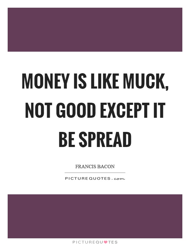 Money is like muck, not good except it be spread Picture Quote #1