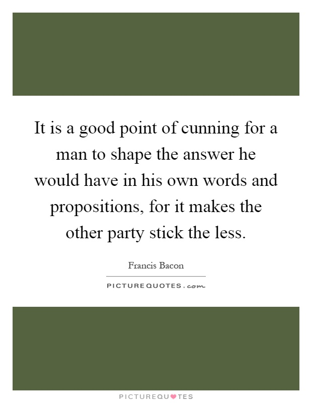 It is a good point of cunning for a man to shape the answer he would have in his own words and propositions, for it makes the other party stick the less Picture Quote #1