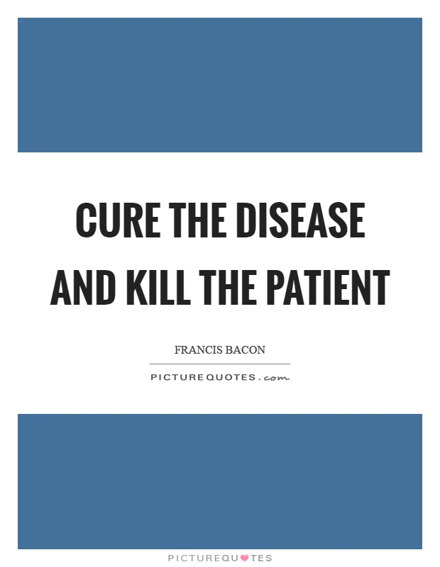 Cure the disease and kill the patient Picture Quote #1