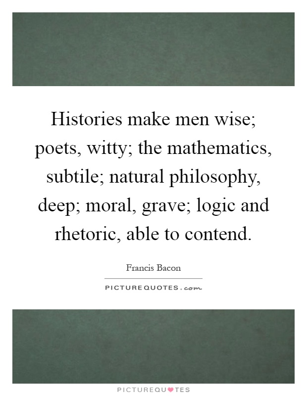 Histories make men wise; poets, witty; the mathematics, subtile; natural philosophy, deep; moral, grave; logic and rhetoric, able to contend Picture Quote #1