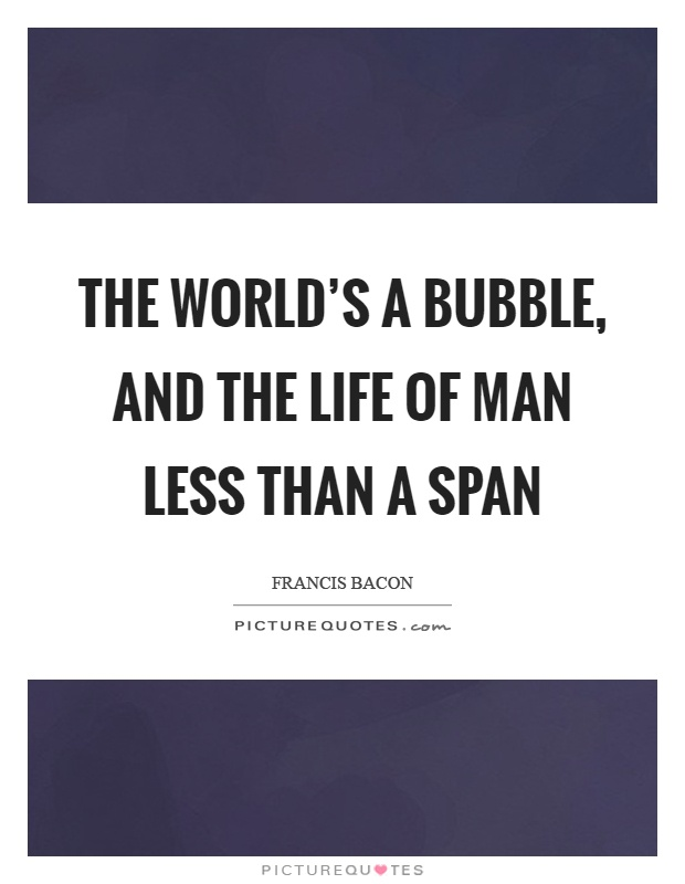 The world's a bubble, and the life of man Less than a span Picture Quote #1