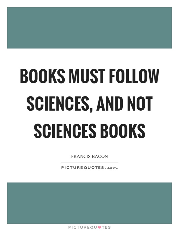 Books must follow sciences, and not sciences books Picture Quote #1