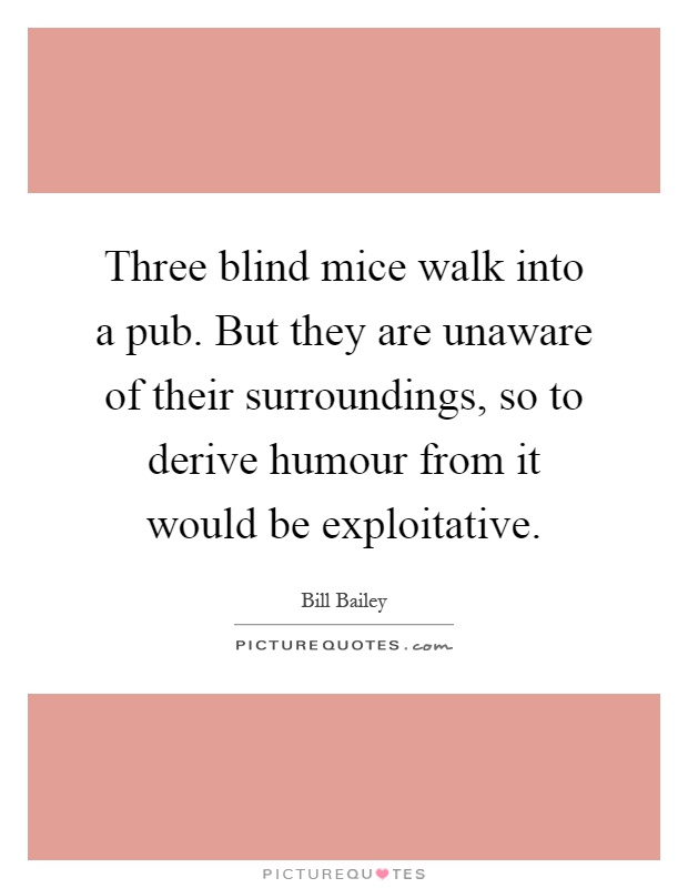 Three blind mice walk into a pub. But they are unaware of their surroundings, so to derive humour from it would be exploitative Picture Quote #1