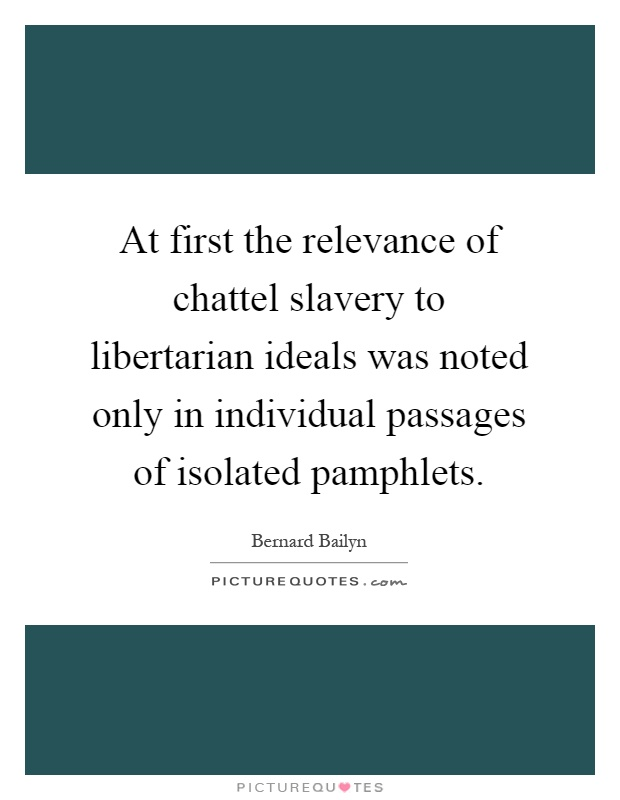 At first the relevance of chattel slavery to libertarian ideals was noted only in individual passages of isolated pamphlets Picture Quote #1
