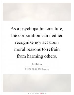 bakan calls corporations 'psychopathic creatures' is With lucidity and verve, expert knowledge and incisive analysis, joel bakanunveils the history and the character of a devilish instrument that has been created and is nurtured by powerful modern states they have endowed their creature with the rights of persons — and by now, rights far exceeding persons.