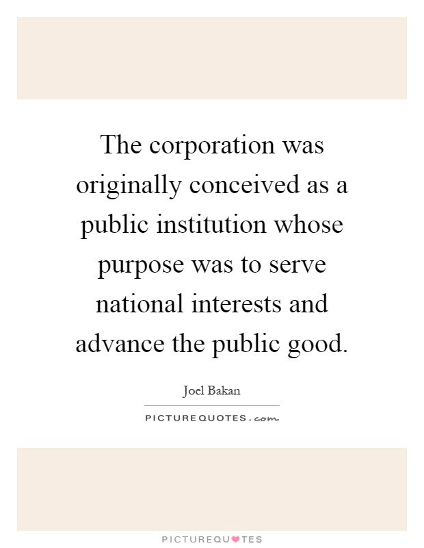 The corporation was originally conceived as a public institution whose purpose was to serve national interests and advance the public good Picture Quote #1